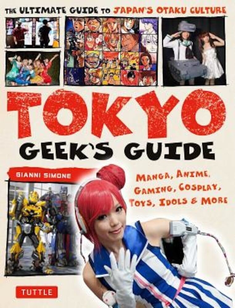 Tokyo Geek's Guide: Manga, Anime, Gaming, Cosplay, Toys, Idols & More - The Ultimate Guide to Japan's Otaku Culture, Paperback