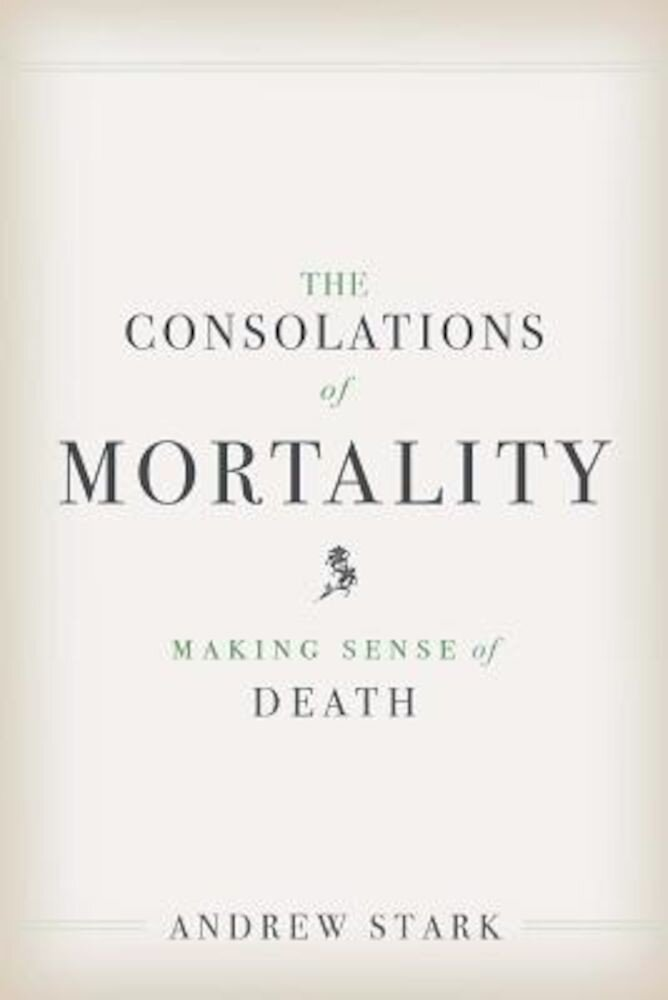 The Consolations of Mortality: Making Sense of Death, Hardcover
