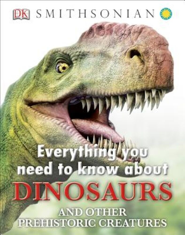 Everything You Need to Know about Dinosaurs and Other Prehistoric Creatures, Hardcover