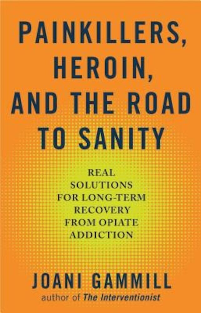Painkillers, Heroin, and the Road to Sanity: Real Solutions for Long-Term Recovery from Opiate Addiction, Paperback