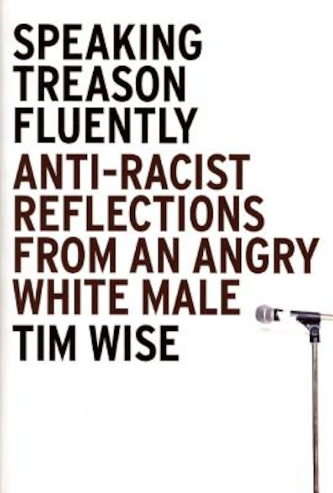 Speaking Treason Fluently: Anti-Racist Reflections from an Angry White Male, Paperback