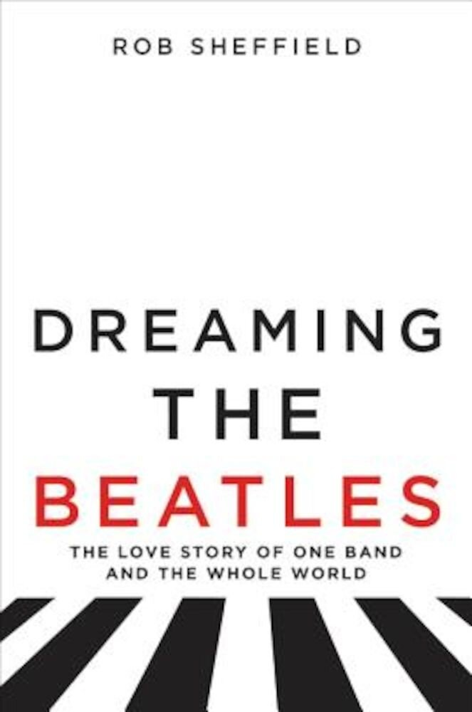 Dreaming the Beatles: The Love Story of One Band and the Whole World, Hardcover