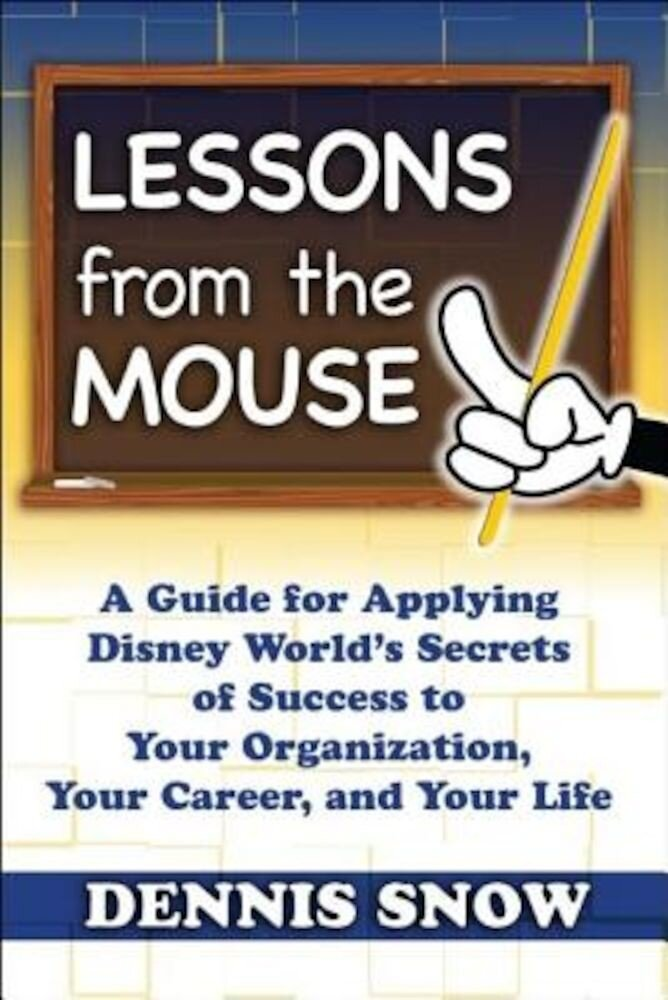 Lessons from the Mouse: A Guide for Applying Disney World's Secrets of Success to Your Organization, Your Career, and Your Life, Hardcover