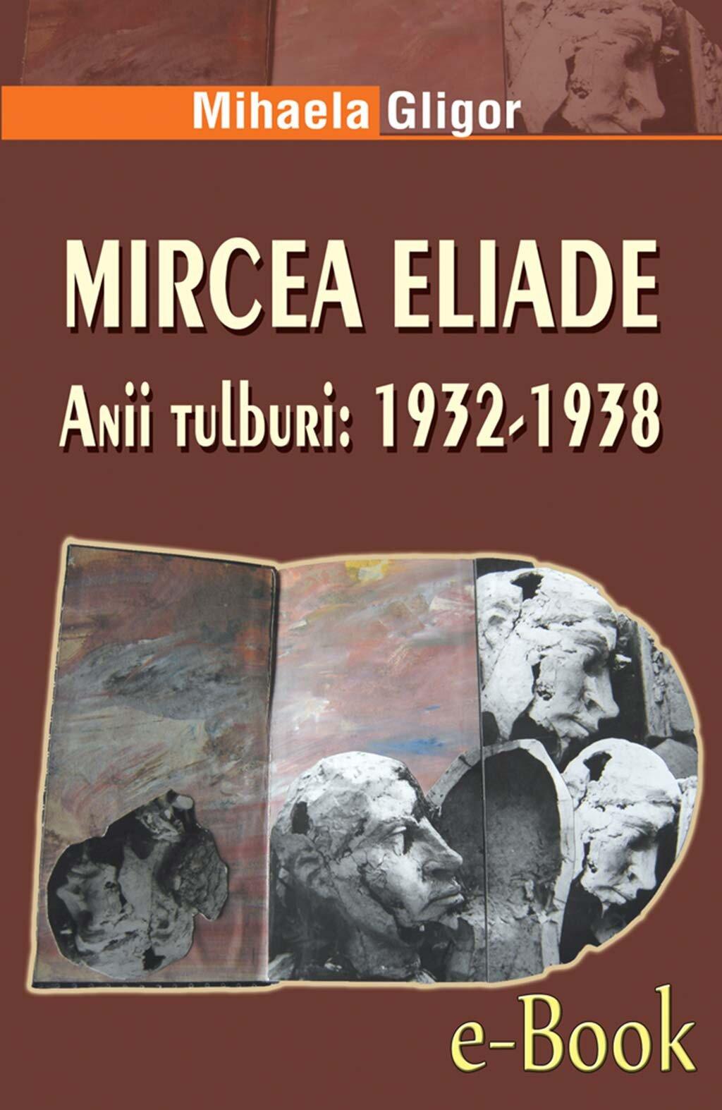 Mircea Eliade. Anii tulburi: 1932-1938 (eBook)