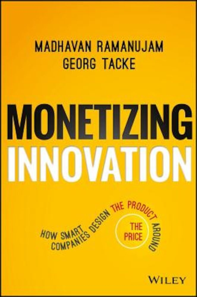 Monetizing Innovation: How Smart Companies Design the Product Around the Price, Hardcover