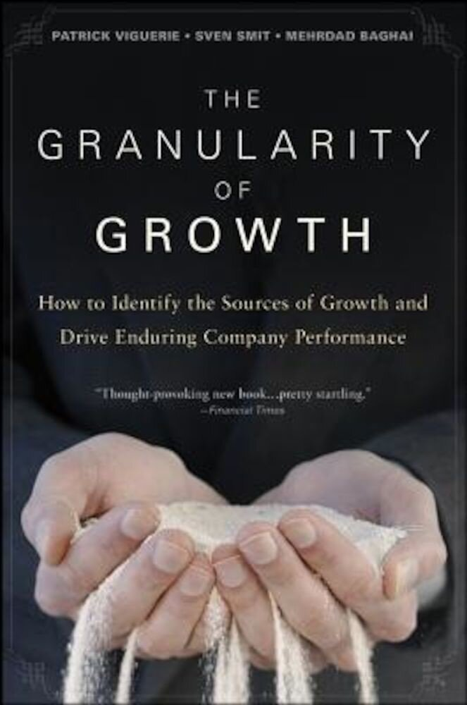 The Granularity of Growth: How to Identify the Sources of Growth and Drive Enduring Company Performance, Hardcover