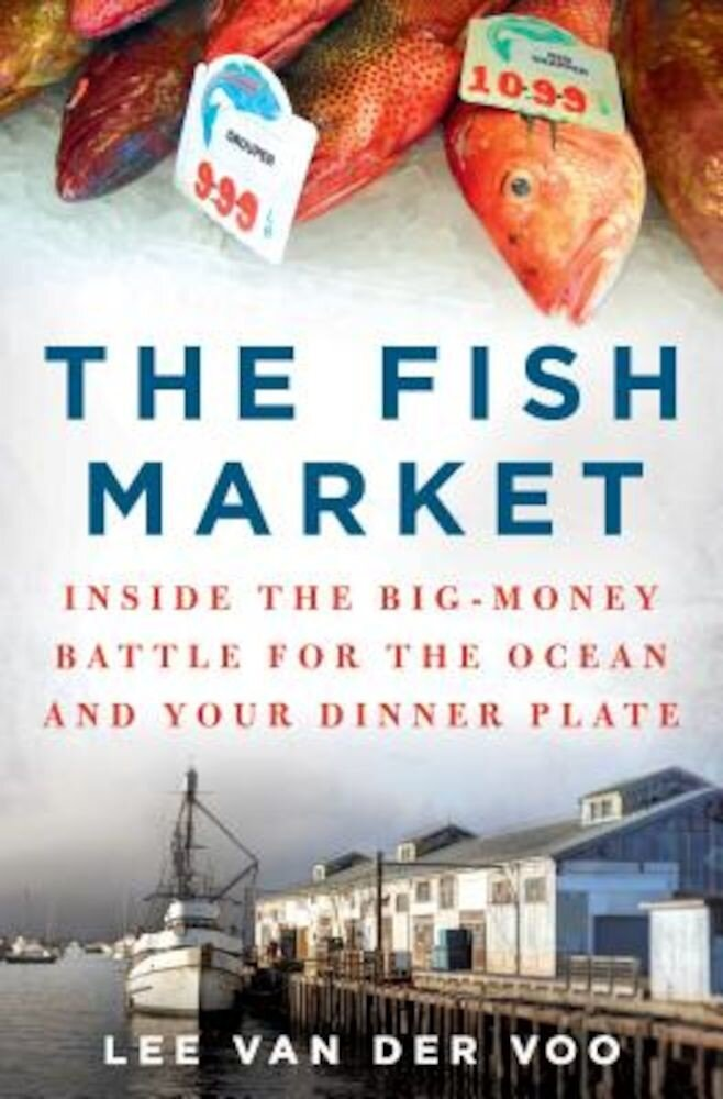 The Fish Market: Inside the Big-Money Battle for the Ocean and Your Dinner Plate, Hardcover