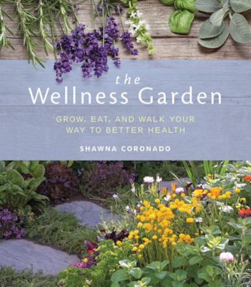 The Wellness Garden: Grow, Eat, and Walk Your Way to Better Health, Paperback