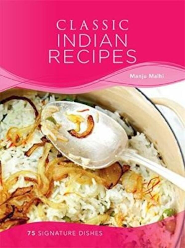 Classic Indian Recipes: 75 Signature Dishes