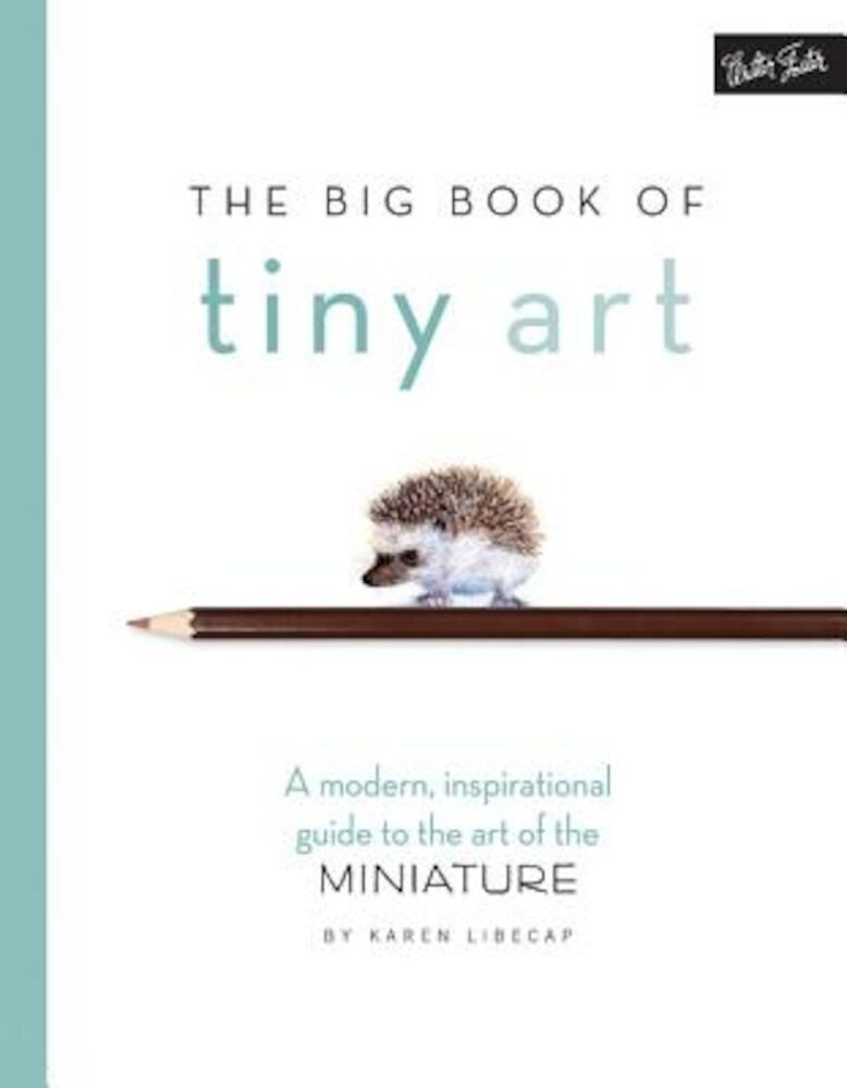 The Big Book of Tiny Art: A Modern, Inspirational Guide to the Art of the Miniature, Paperback