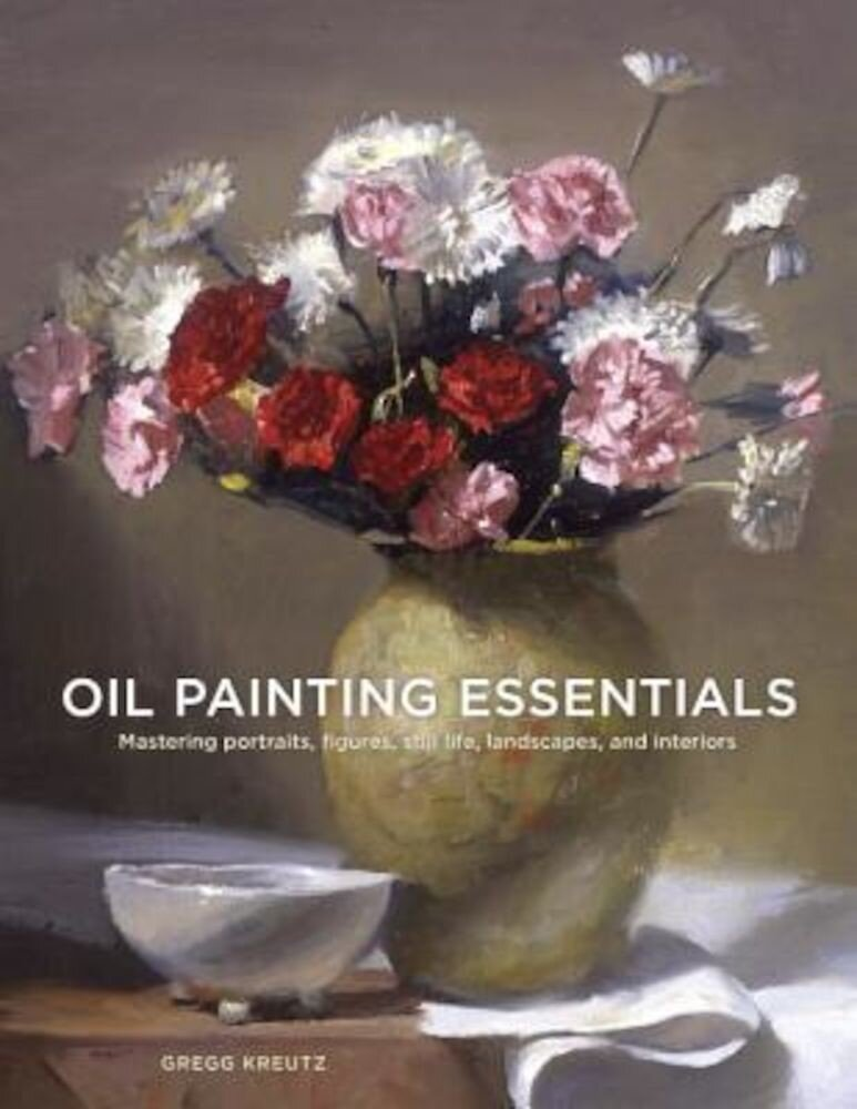 Oil Painting Essentials: Mastering Portraits, Figures, Still Lifes, Landscapes, and Interiors, Paperback