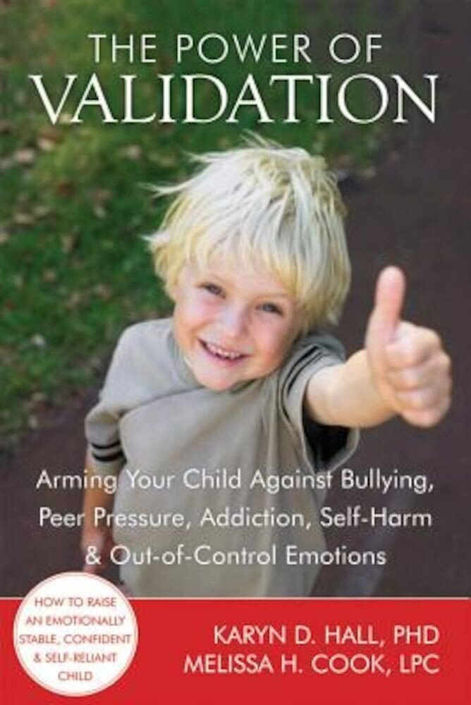 The Power of Validation: Arming Your Child Against Bullying, Peer Pressure, Addiction, Self-Harm & Out-Of-Control Emotions, Paperback
