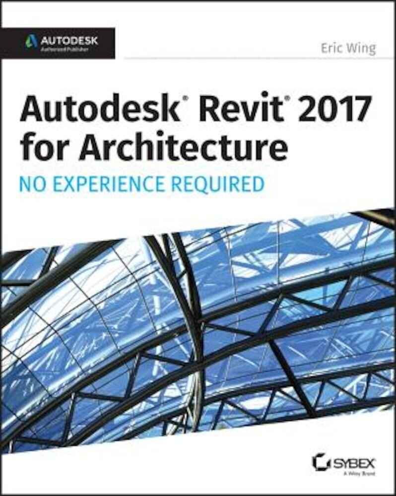 Autodesk Revit 2017 for Architecture: No Experience Required, Paperback