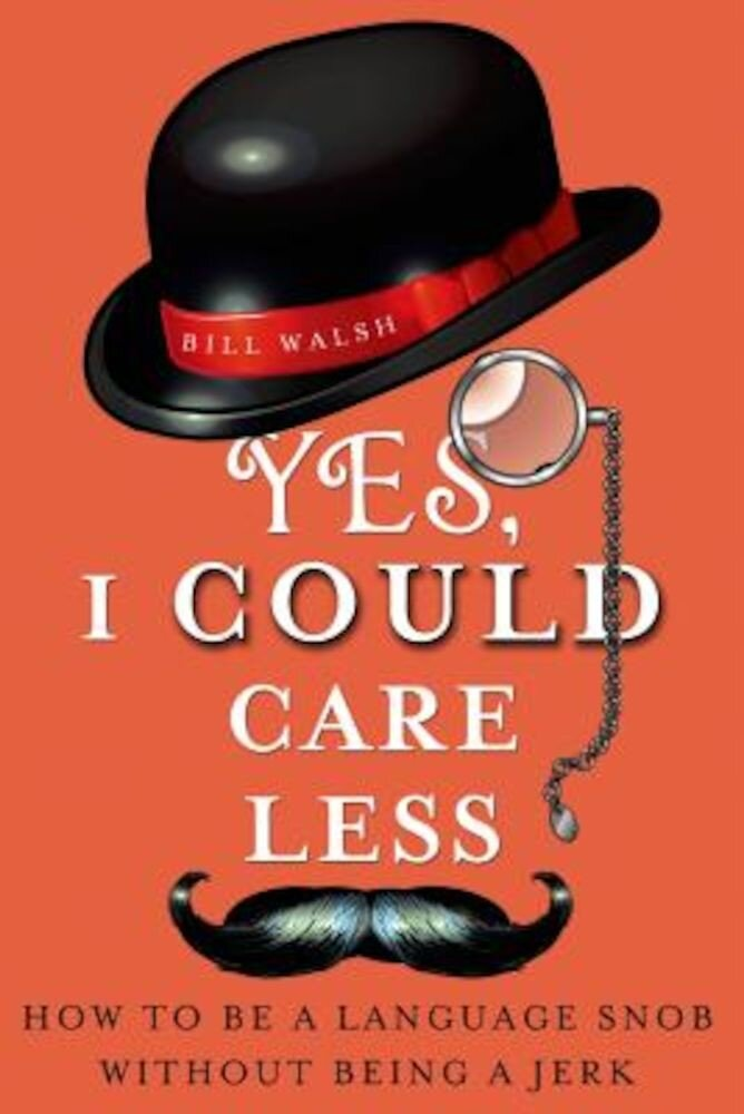 Yes, I Could Care Less: How to Be a Language Snob Without Being a Jerk, Paperback