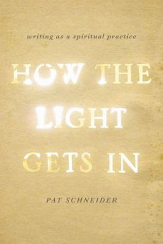 How the Light Gets in: Writing as a Spiritual Practice, Paperback