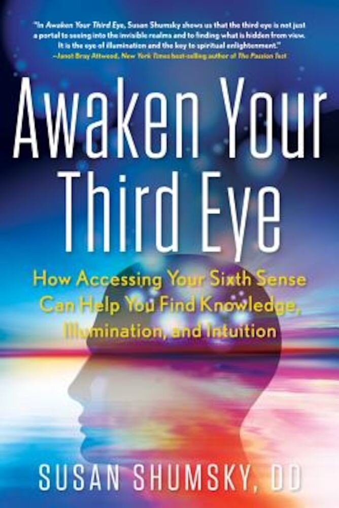 Awaken Your Third Eye: How Accessing Your Sixth Sense Can Help You Find Knowledge, Illumination, and Intuition, Paperback