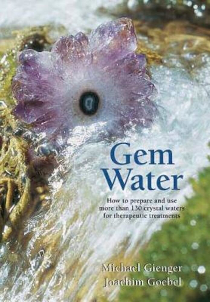 Gem Water: How to Prepare and Use More Than 130 Crystal Waters for Therapeutic Treatments, Paperback