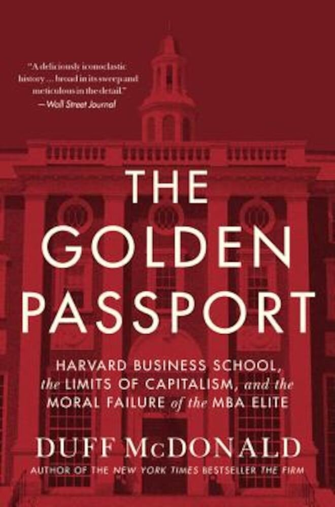 The Golden Passport: Harvard Business School, the Limits of Capitalism, and the Moral Failure of the MBA Elite, Hardcover