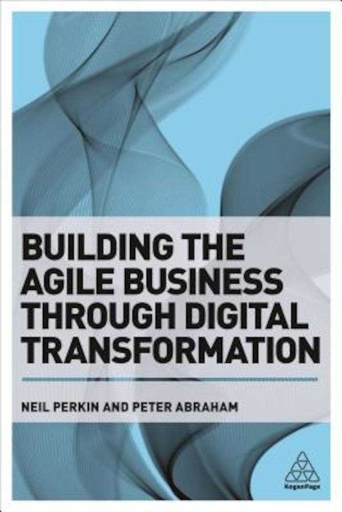 Building the Agile Business Through Digital Transformation: How to Lead Digital Transformation in Your Workplace, Paperback