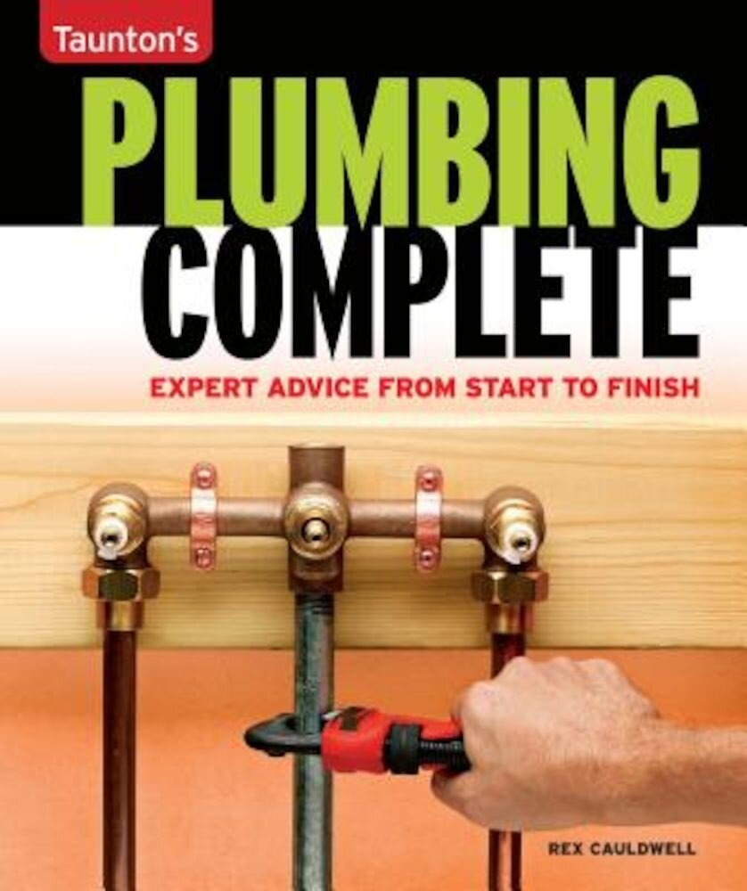 Taunton's Plumbing Complete: Expert Advice from Start to Finish, Paperback