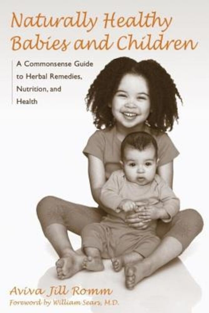 Naturally Healthy Babies and Children: A Commonsense Guide to Herbal Remedies, Nutrition, and Health, Paperback