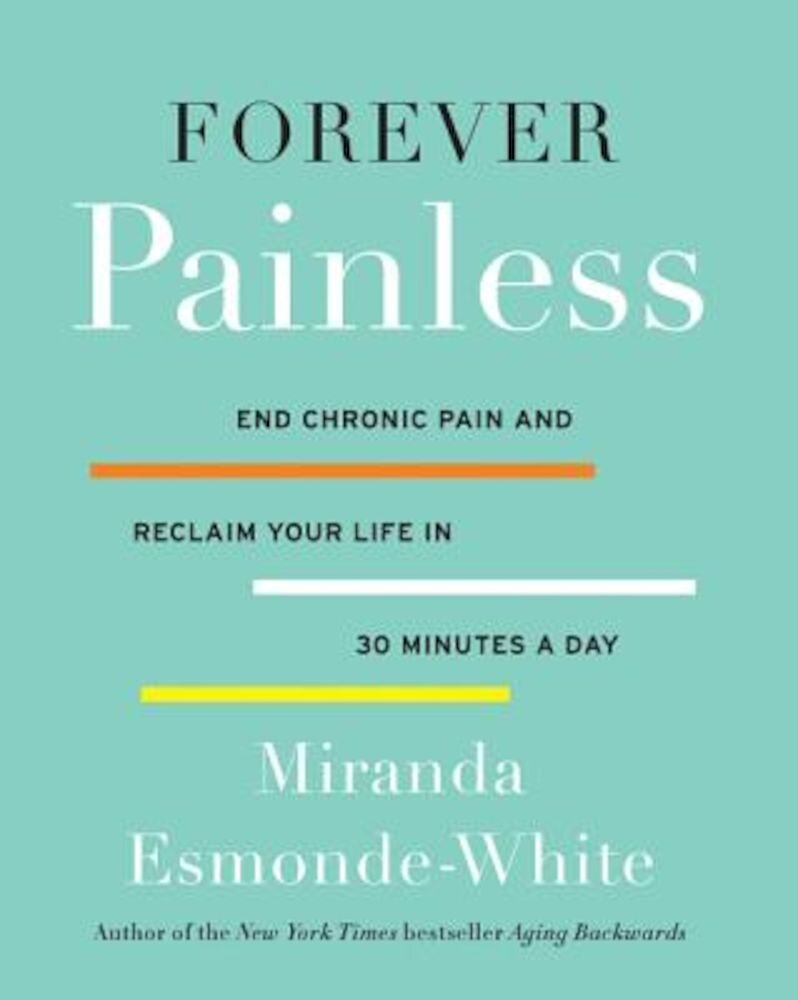 Forever Painless: End Chronic Pain and Reclaim Your Life in 30 Minutes a Day, Hardcover