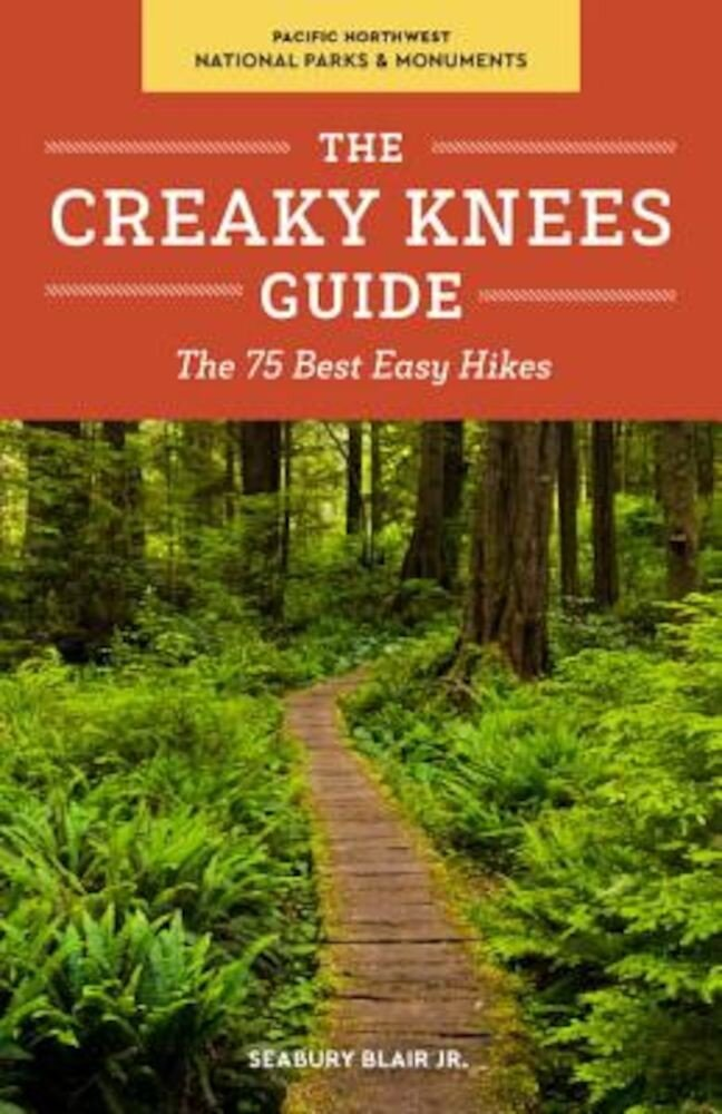 The Creaky Knees Guide Pacific Northwest National Parks and Monuments: The 75 Best Easy Hikes, Paperback