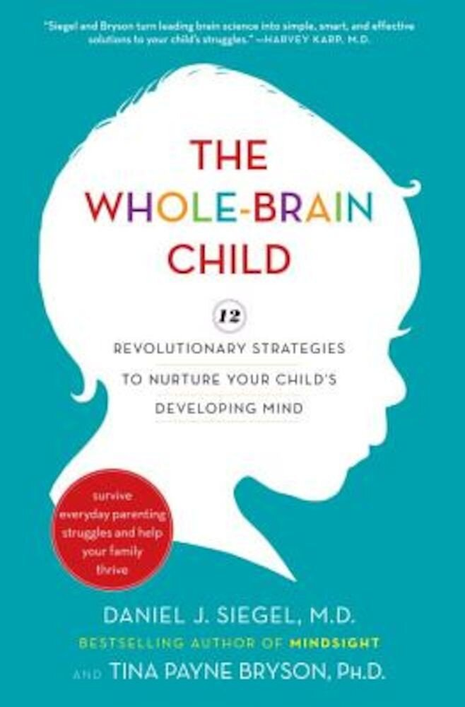The Whole-Brain Child: 12 Revolutionary Strategies to Nurture Your Child's Developing Mind, Hardcover