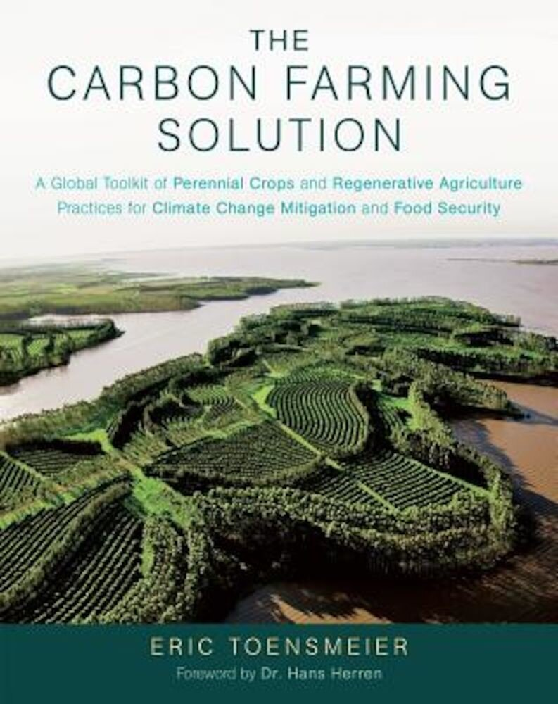 The Carbon Farming Solution: A Global Toolkit of Perennial Crops and Regenerative Agriculture Practices for Climate Change Mitigation and Food Secu, Hardcover