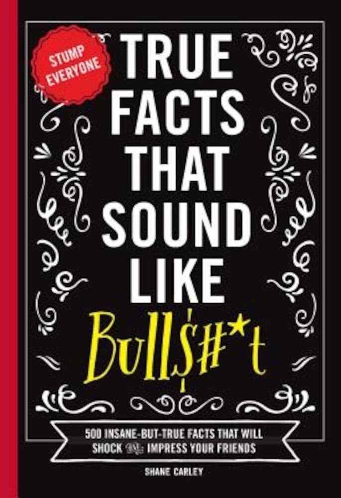True Facts That Sound Like Bullshit: 500 Bits of Insane-But-True Crap That Will Shock Your Friends, and Impress Everyone, Paperback