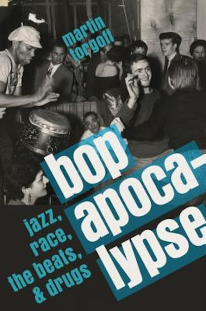 Bop Apocalypse: Jazz, Race, the Beats, and Drugs, Hardcover