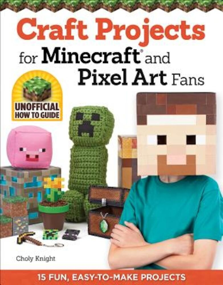Craft Projects for Minecraft and Pixel Art Fans: 15 Fun, Easy-To-Make Projects, Paperback