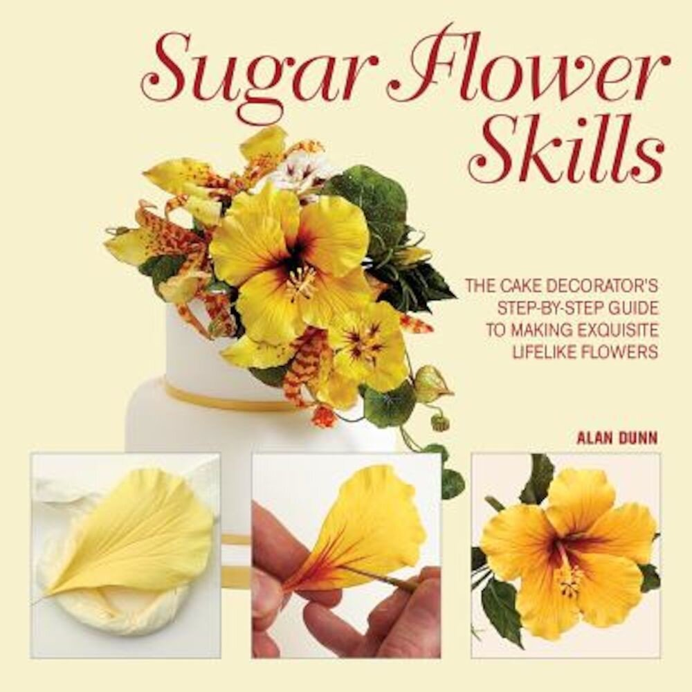 Sugar Flower Skills: The Cake Decorator's Step-By-Step Guide to Making Exquisite Lifelike Flowers, Hardcover