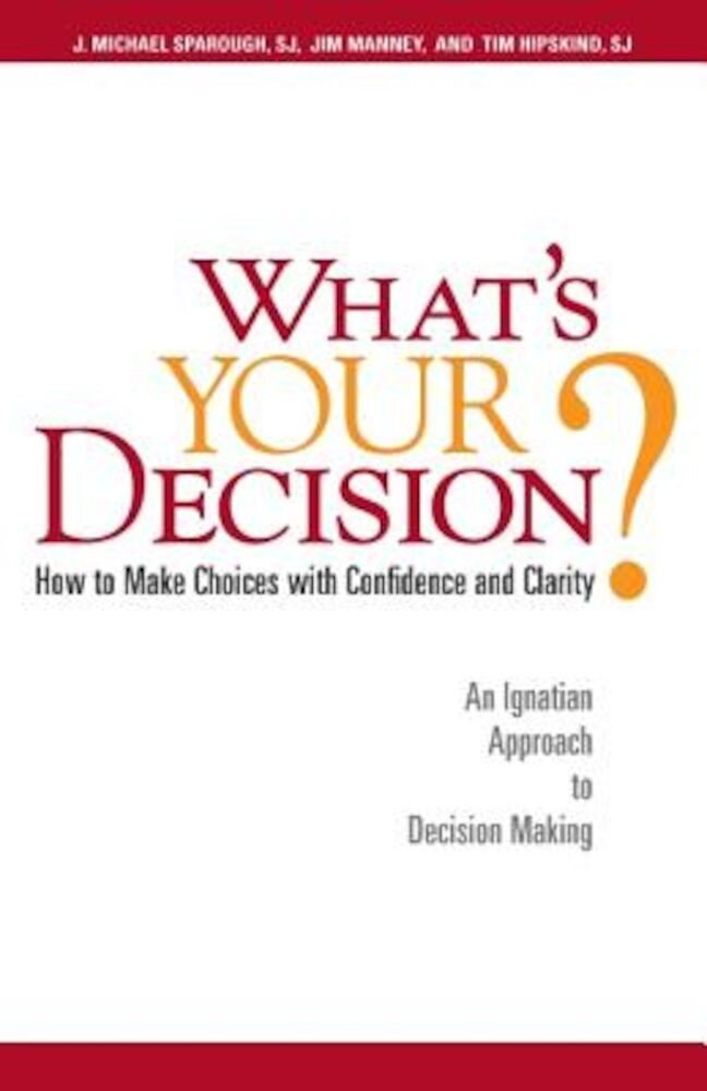 What's Your Decision?: How to Make Choices with Confidence and Clarity: An Ignatian Approach to Decision Making, Paperback