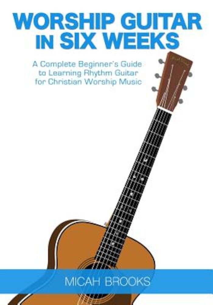 Worship Guitar in Six Weeks: A Complete Beginner's Guide to Learning Rhythm Guitar for Christian Worship Music, Paperback