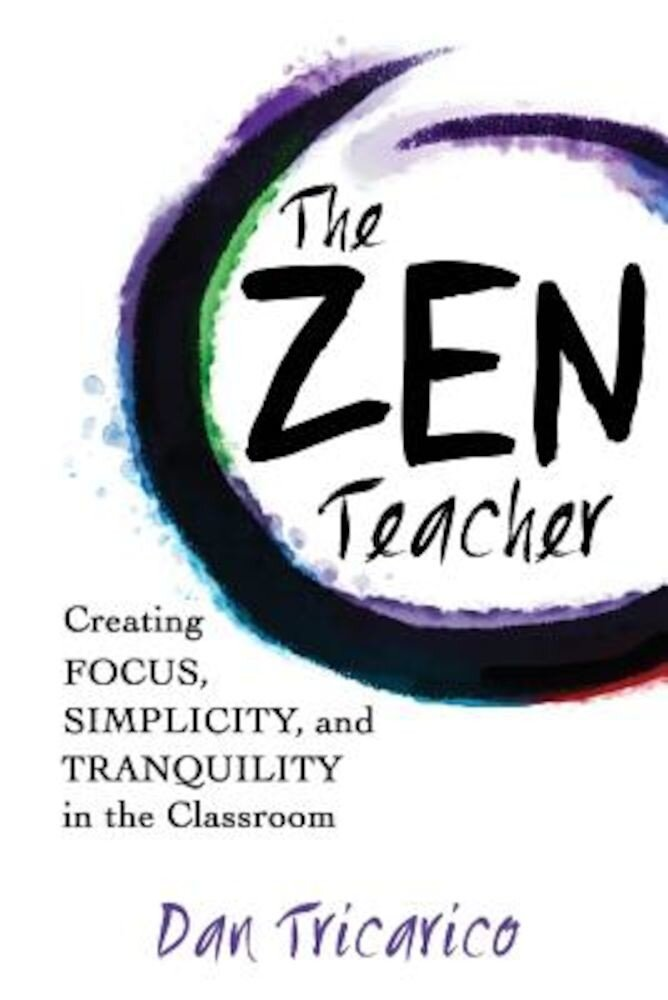 The Zen Teacher: Creating Focus, Simplicity, and Tranquility in the Classroom, Paperback