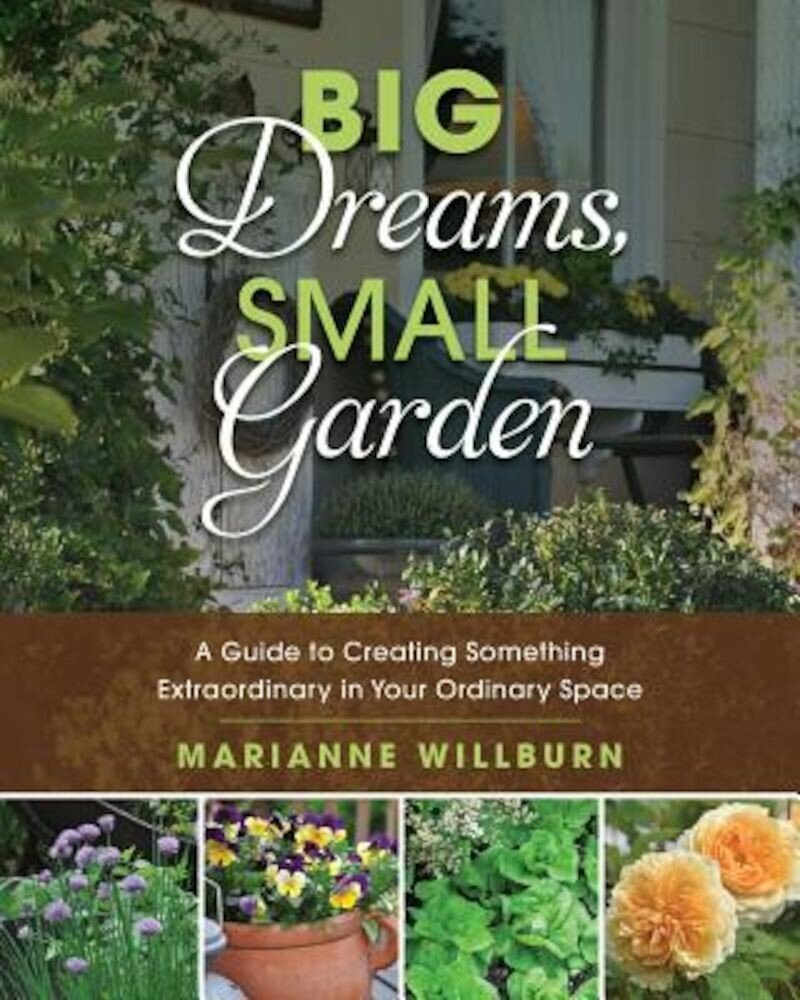 Big Dreams, Small Garden: A Guide to Creating Something Extraordinary in Your Ordinary Space, Paperback