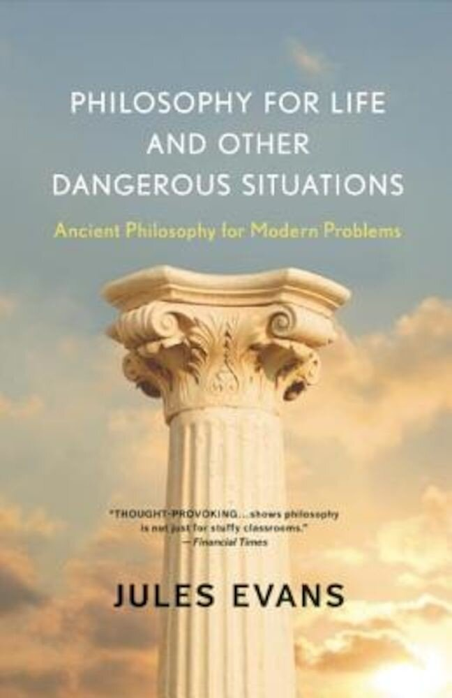 Philosophy for Life and Other Dangerous Situations: Ancient Philosophy for Modern Problems, Paperback