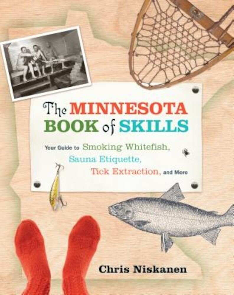 The Minnesota Book of Skills: Your Guide to Smoking Whitefish, Sauna Etiquette, Tick Extraction, and More, Paperback