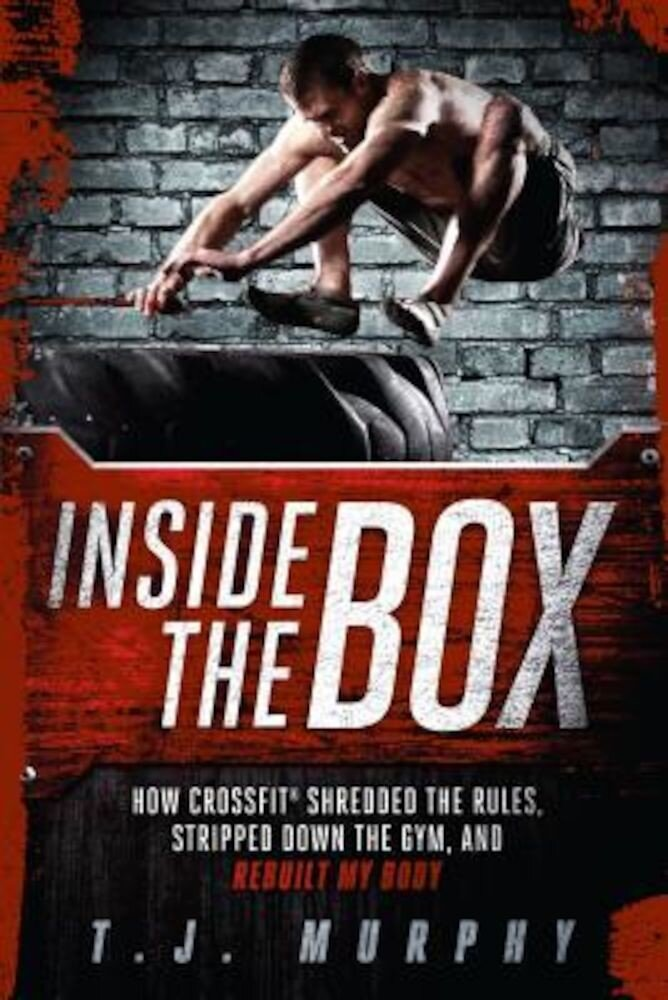 Inside the Box: How Crossfit Shredded the Rules, Stripped Down the Gym, and Rebuilt My Body, Paperback