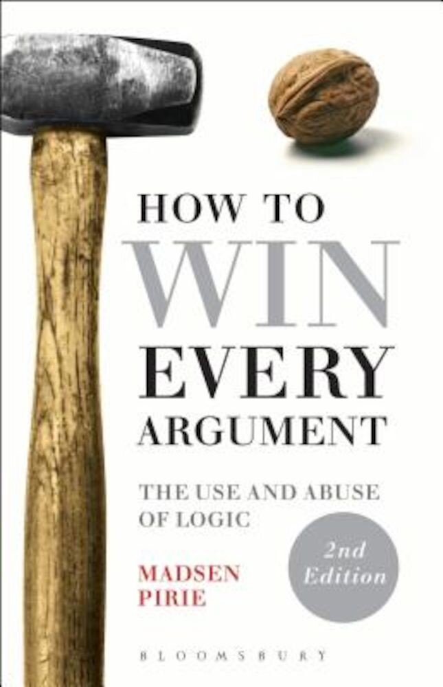 How to Win Every Argument: The Use and Abuse of Logic, Paperback