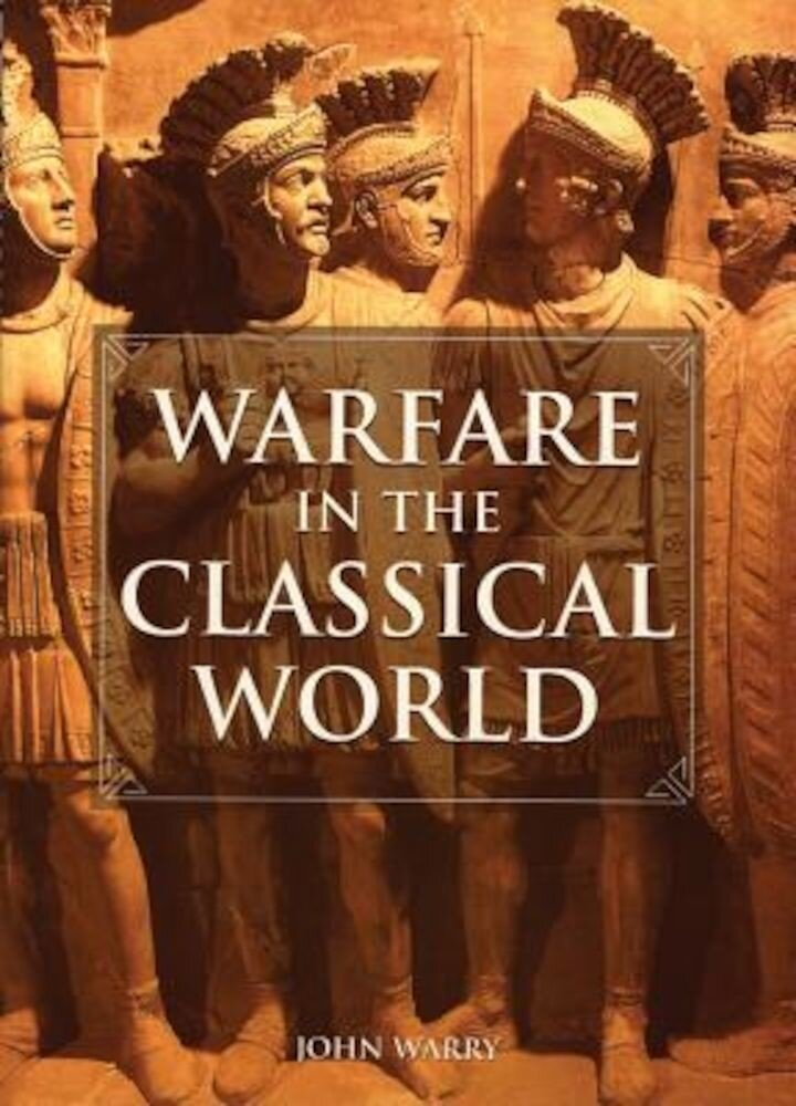 Warfare in the Classical World: An Illustrated Encyclopedia of Weapons, Warriors, and Warfare in the Ancient Civilizations of Greece and Rome, Paperback