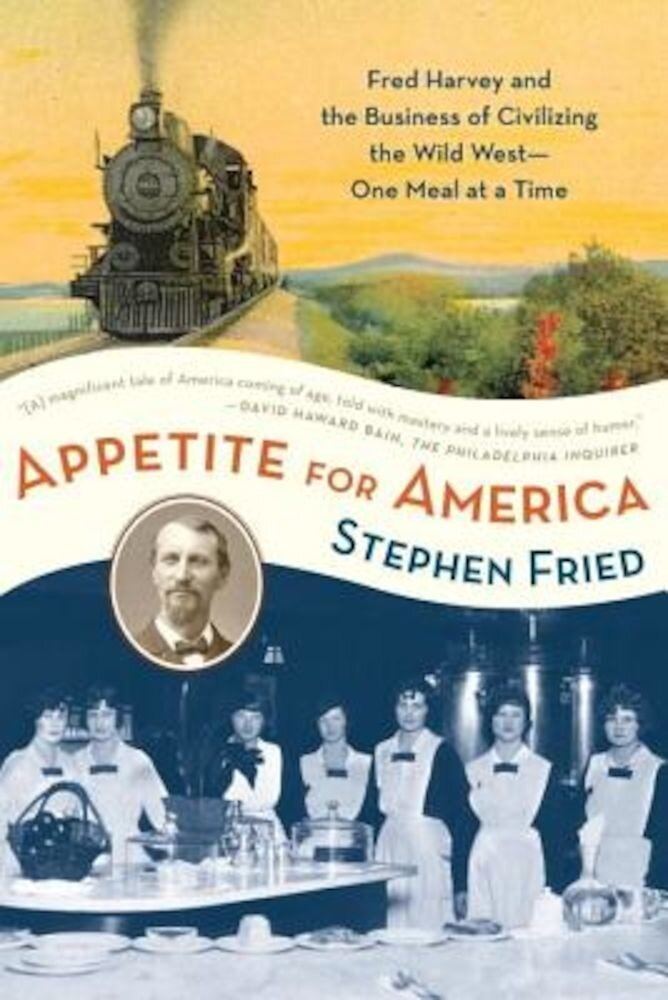 Appetite for America: Fred Harvey and the Business of Civilizing the Wild West--One Meal at a Time, Paperback