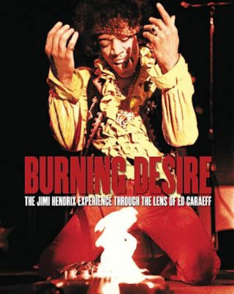 Burning Desire: The Jimi Hendrix Experience Through the Lens of Ed Caraeff, Hardcover