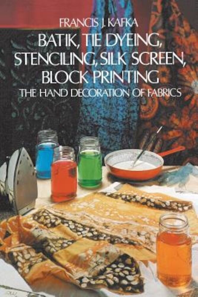 Batik, Tie Dyeing, Stenciling, Silk Screen, Block Printing: The Hand Decoration of Fabrics, Paperback