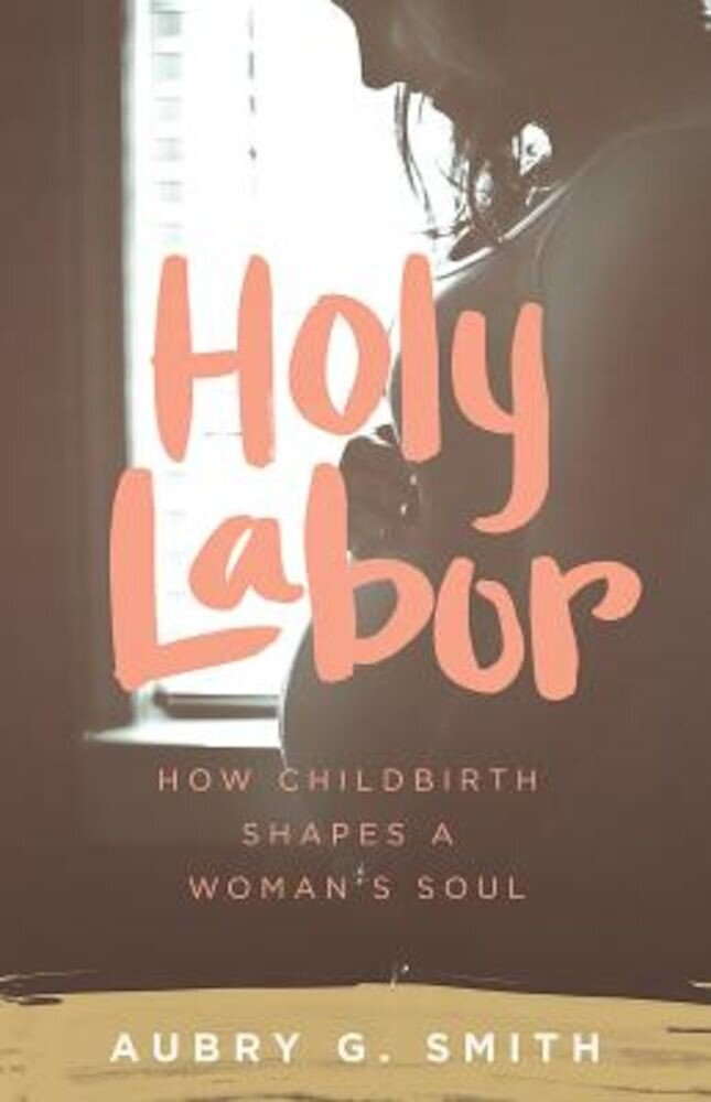 Holy Labor: How Childbirth Shapes a Woman's Soul, Paperback