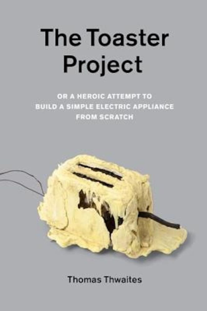 The Toaster Project: Or a Heroic Attempt to Build a Simple Electric Appliance from Scratch, Paperback