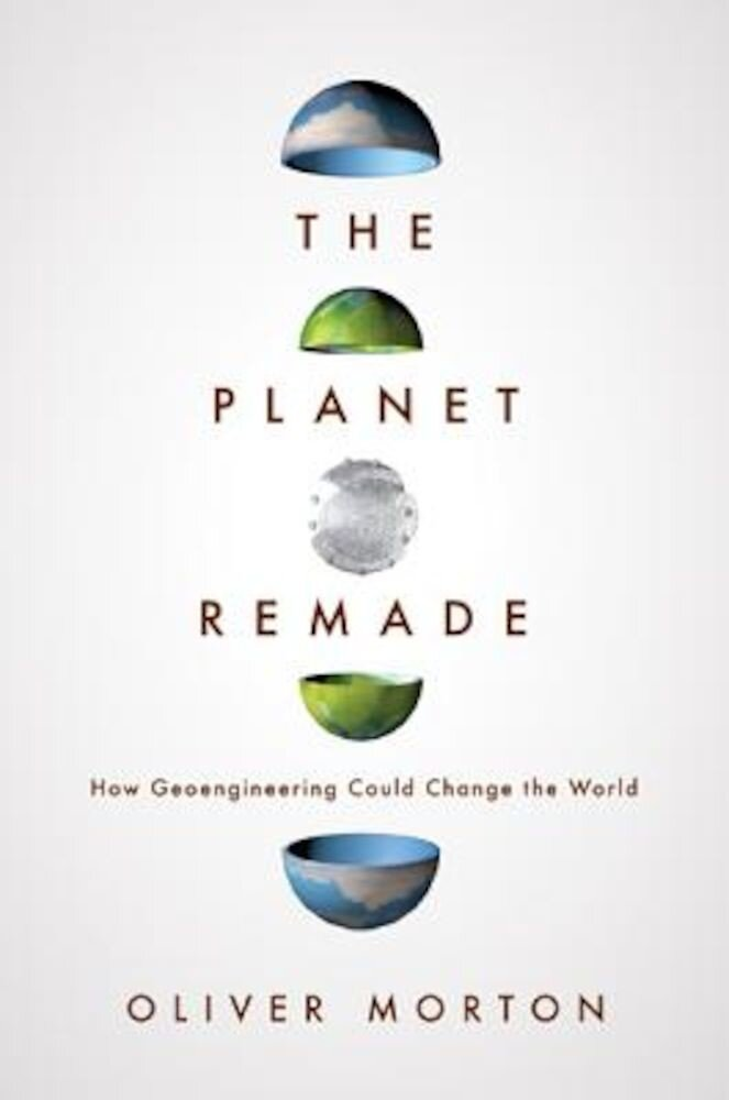 The Planet Remade: How Geoengineering Could Change the World, Hardcover