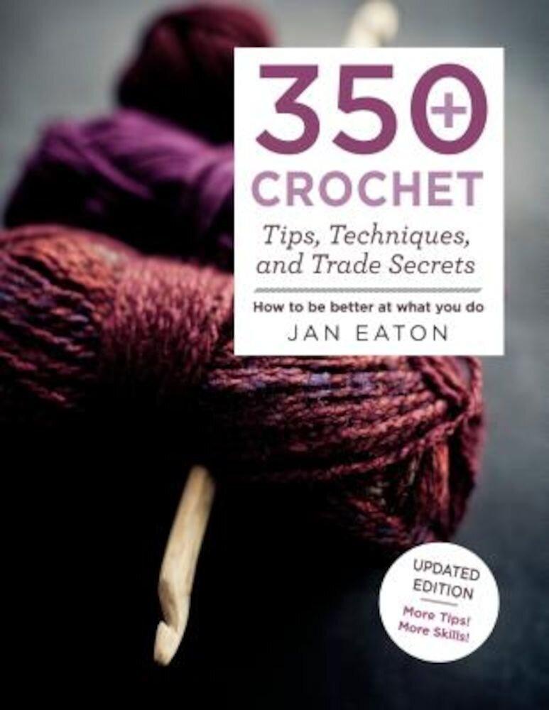 350+ Crochet Tips, Techniques, and Trade Secrets, Paperback