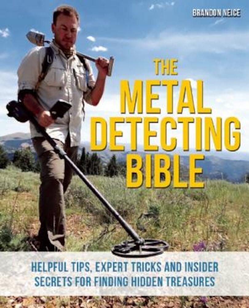 The Metal Detecting Bible: Helpful Tips, Expert Tricks and Insider Secrets for Finding Hidden Treasures, Paperback